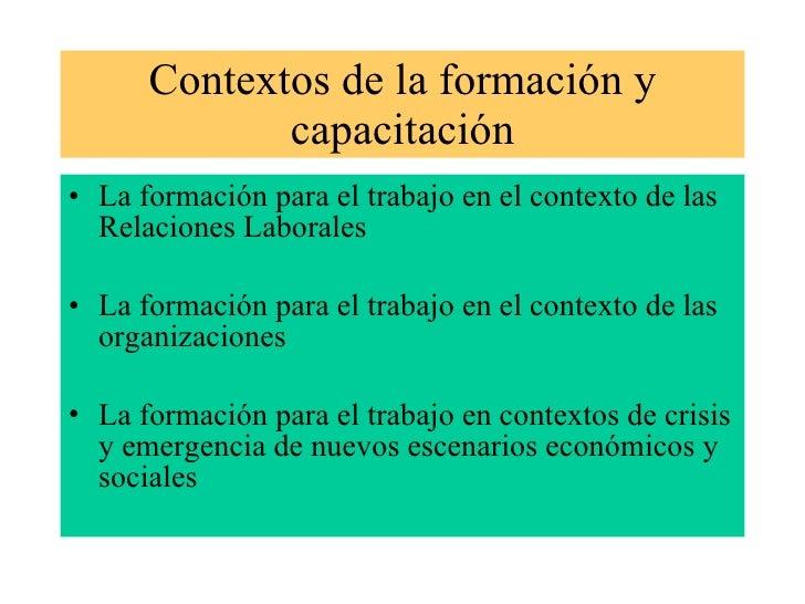 Contextos de la formación y capacitación <ul><li>La formación para el trabajo en el contexto de las Relaciones Laborales <...