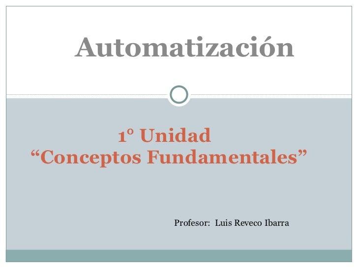 """1° Unidad  """"Conceptos Fundamentales"""" Automatización Profesor:  Luis Reveco Ibarra"""