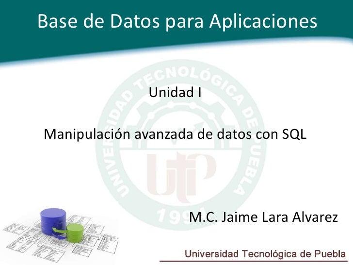 Base de Datos para Aplicaciones               Unidad IManipulación avanzada de datos con SQL                     M.C. Jaim...