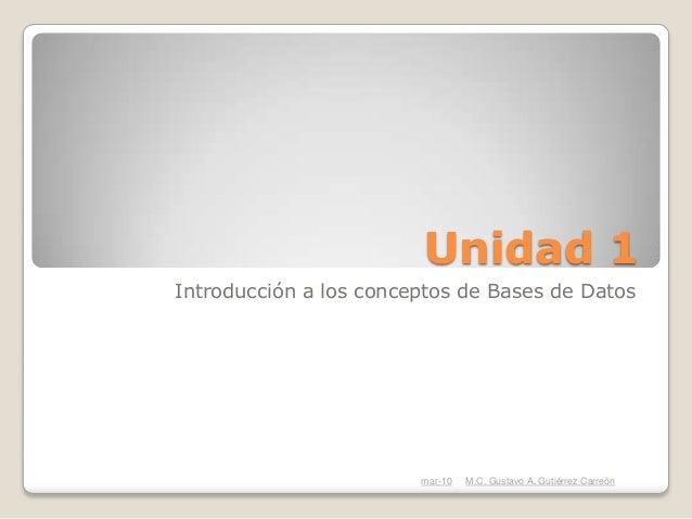 Unidad 1Introducción a los conceptos de Bases de Datos                        mar-10   M.C. Gustavo A. Gutiérrez Carreón