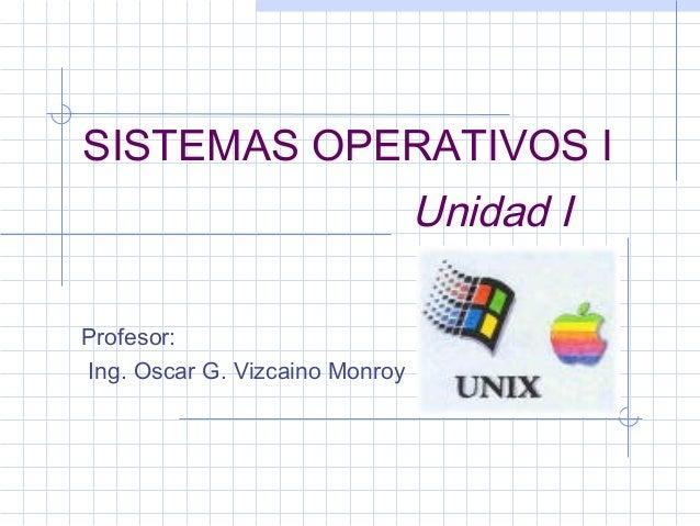 SISTEMAS OPERATIVOS I                                Unidad IProfesor:Ing. Oscar G. Vizcaino Monroy