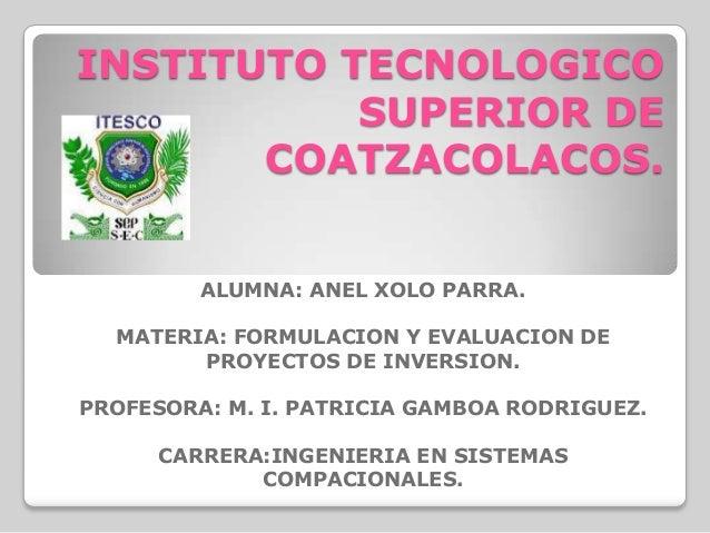 INSTITUTO TECNOLOGICO           SUPERIOR DE       COATZACOLACOS.         ALUMNA: ANEL XOLO PARRA.  MATERIA: FORMULACION Y ...