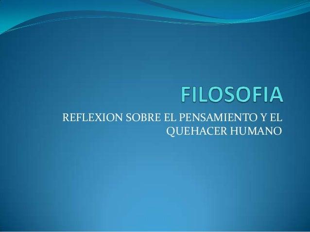 REFLEXION SOBRE EL PENSAMIENTO Y EL                QUEHACER HUMANO