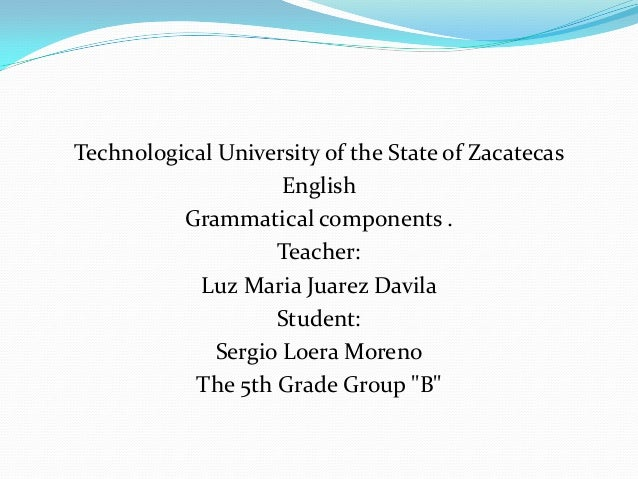 Technological University of the State of Zacatecas                     English          Grammatical components .          ...