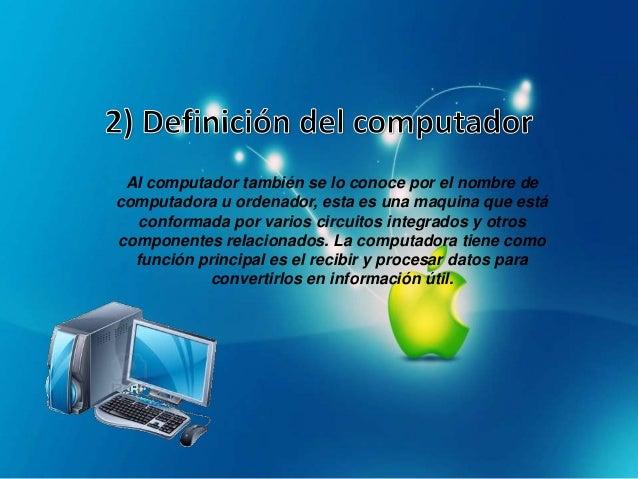 Al computador también se lo conoce por el nombre decomputadora u ordenador, esta es una maquina que estáconformada por var...