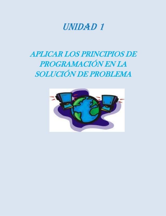 Unidad 1APLICAR LOS PRINCIPIOS DEPROGRAMACIÓN EN LASOLUCIÓN DE PROBLEMA