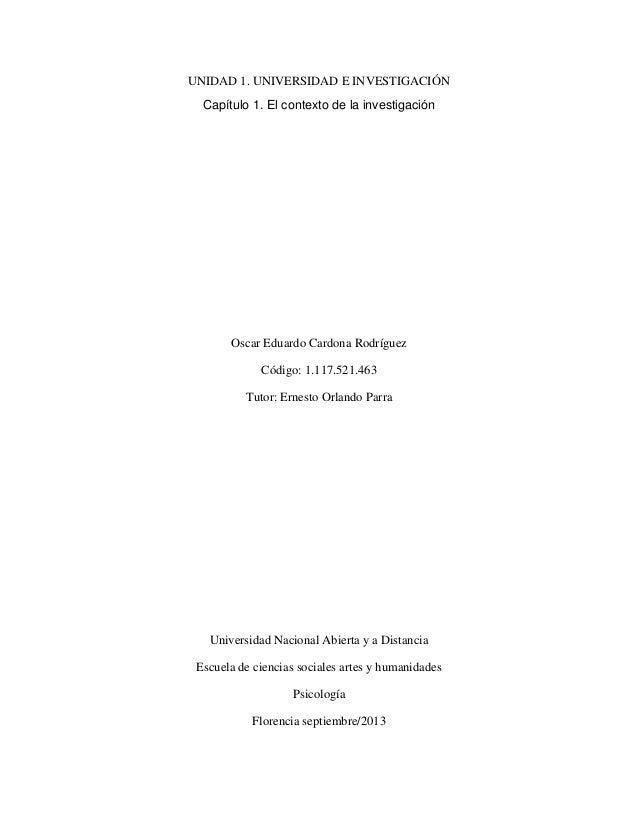 UNIDAD 1. UNIVERSIDAD E INVESTIGACIÓN Capítulo 1. El contexto de la investigación Oscar Eduardo Cardona Rodríguez Código: ...