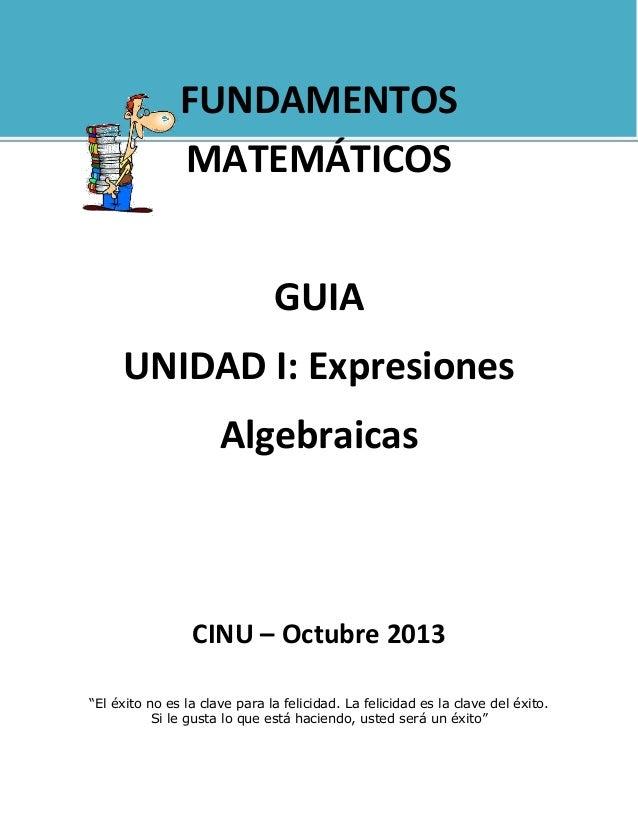"""FUNDAMENTOS MATEMÁTICOS GUIA UNIDAD I: Expresiones Algebraicas  CINU – Octubre 2013 """"El éxito no es la clave para la felic..."""