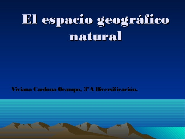 El espacio geográfico natural  Viviana Cardona Ocampo, 3ºA Diversificación.