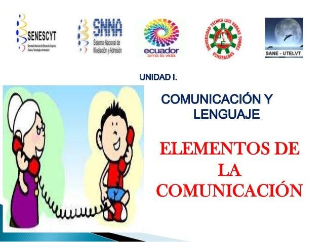 UNIDAD I.  COMUNICACIÓN Y LENGUAJE  ELEMENTOS DE LA COMUNICACIÓN