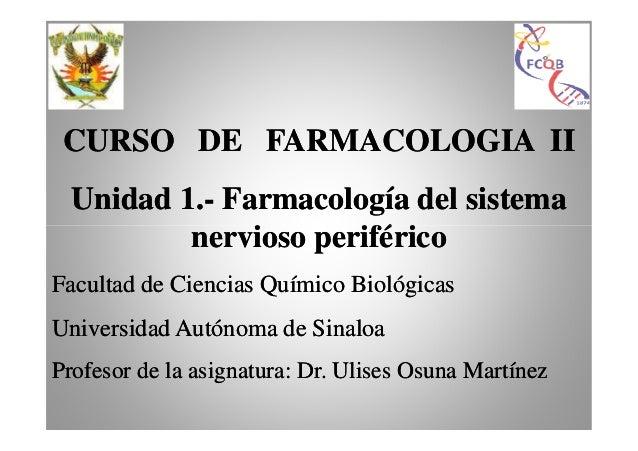 CURSO DE FARMACOLOGIA II Unidad 1.- Farmacología del sistema 1.nervioso periférico Facultad de Ciencias Químico Biológicas...