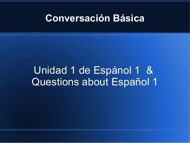 Conversación Básica Unidad 1 de Espánol 1 & Questions about Español 1