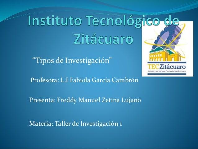 """Tipos de Investigación""  Profesora: L.I Fabiola García Cambrón  Presenta: Freddy Manuel Zetina Lujano  Materia: Taller de..."