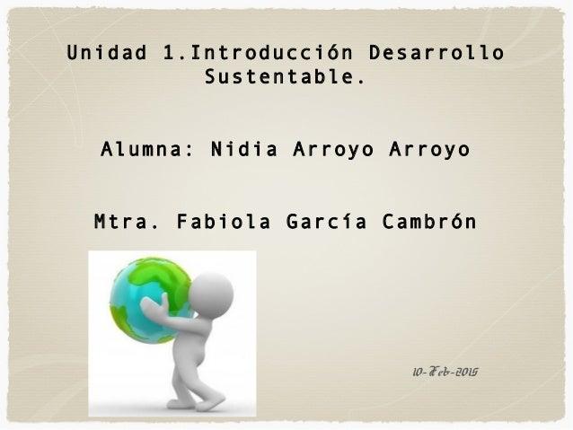 10-Feb-2015 Unidad 1.Introducción Desarrollo Sustentable. Alumna: Nidia Arroyo Arroyo Mtra. Fabiola García Cambrón
