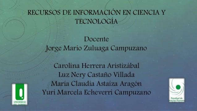 RECURSOS DE INFORMACIÓN EN CIENCIA Y TECNOLOGÍA Docente Jorge Mario Zuluaga Campuzano Carolina Herrera Aristizábal Luz Ner...