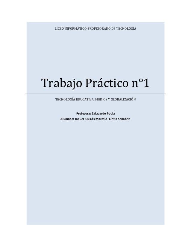 LICEO INFORMÁTICO-PROFESORADO DE TECNOLOGÍA Trabajo Práctico n°1 TECNOLOGÍA EDUCATIVA, MEDIOS Y GLOBALIZACIÓN Profesora: Z...