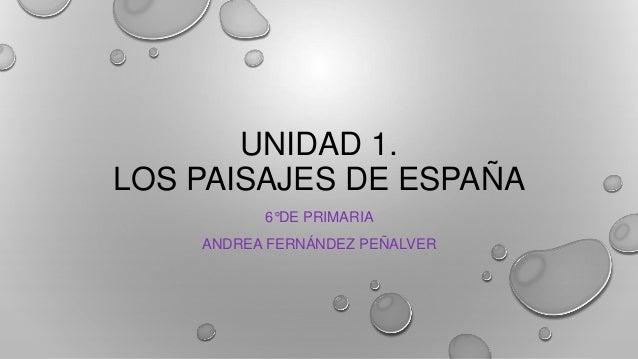 UNIDAD 1. LOS PAISAJES DE ESPAÑA 6°DE PRIMARIA ANDREA FERNÁNDEZ PEÑALVER