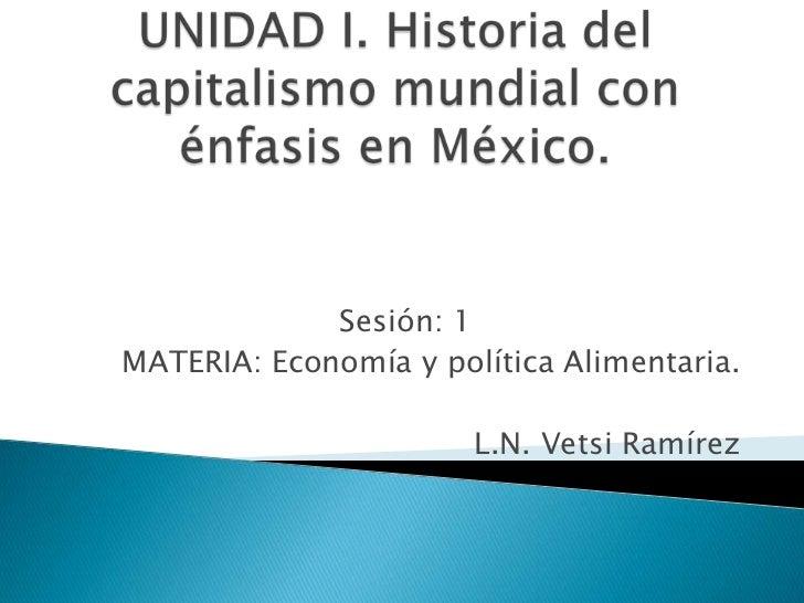 UNIDAD I. Historia del capitalismo mundial con énfasis en México.<br />Sesión: 1<br />MATERIA: Economía y política Aliment...