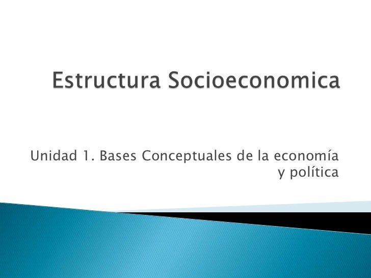 Estructura Socioeconomica<br />Unidad 1. Bases Conceptuales de la economía y política<br />
