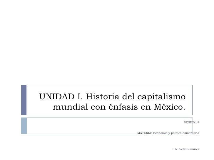 UNIDAD I. Historia del capitalismo mundial con énfasis en México.<br />SESION: 9<br />MATERIA: Economía y política aliment...