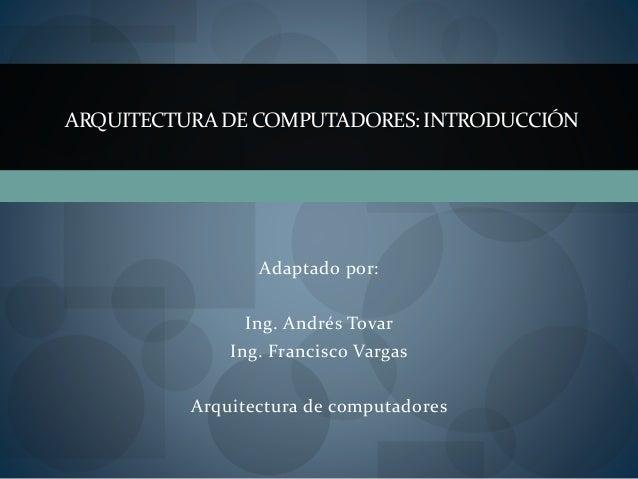Adaptado por: Ing. Andrés Tovar Ing. Francisco Vargas Arquitectura de computadores ARQUITECTURADE COMPUTADORES:INTRODUCCIÓN