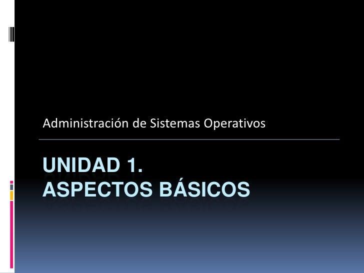 Administración de Sistemas OperativosUNIDAD 1.ASPECTOS BÁSICOS