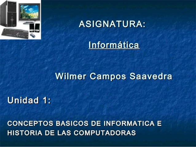 ASIGNATURA:ASIGNATURA: InformáticaInformática Wilmer Campos SaavedraWilmer Campos Saavedra Unidad 1:Unidad 1: CONCEPTOS BA...