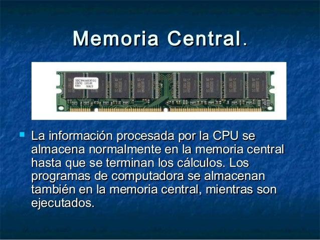 Memoria CentralMemoria Central ..  La información procesada por la CPU seLa información procesada por la CPU se almacena ...