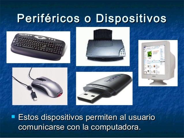 Periféricos o DispositivosPeriféricos o Dispositivos  Estos dispositivos permiten al usuarioEstos dispositivos permiten a...