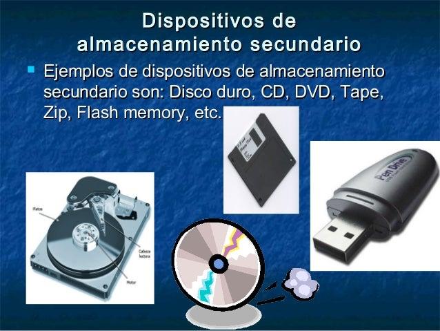  Ejemplos de dispositivos de almacenamientoEjemplos de dispositivos de almacenamiento secundario son: Disco duro, CD, DVD...