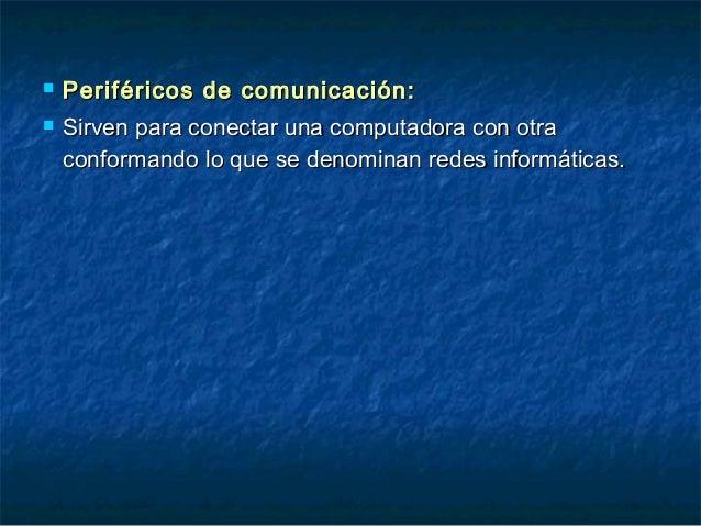  Periféricos de comunicación:Periféricos de comunicación:  Sirven para conectar una computadora con otraSirven para cone...