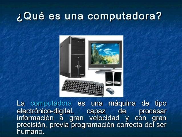 ¿Qué es una computadora?¿Qué es una computadora? LaLa computadoracomputadora es una máquina de tipoes una máquina de tipo ...