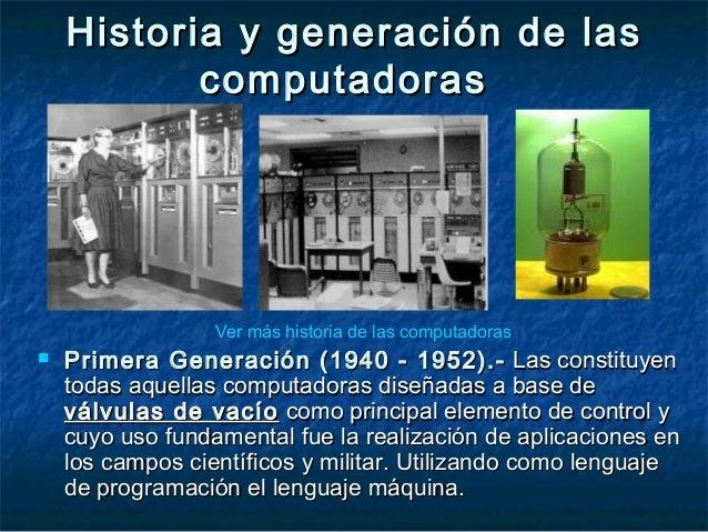 Historia y generación de lasHistoria y generación de las computadorascomputadoras  Primera Generación (1940 - 1952).-Prim...