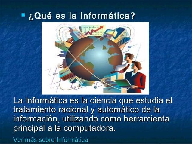  ¿Qué es la Informática?¿Qué es la Informática? La Informática es la ciencia que estudia elLa Informática es la ciencia q...