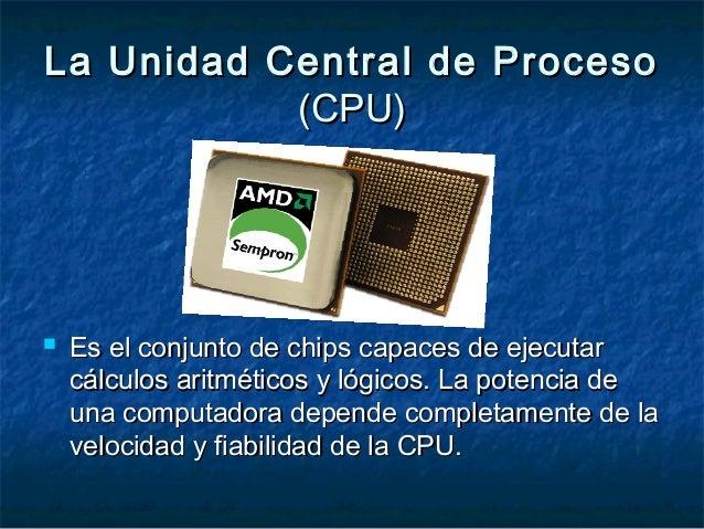 La Unidad Central de ProcesoLa Unidad Central de Proceso (CPU)(CPU)  Es el conjunto de chips capaces de ejecutarEs el con...