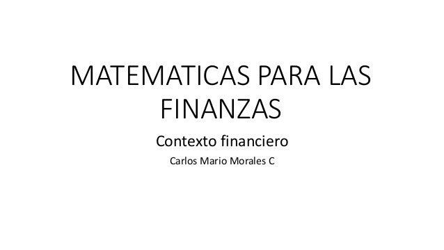 MATEMATICAS PARA LAS FINANZAS Contexto financiero Carlos Mario Morales C