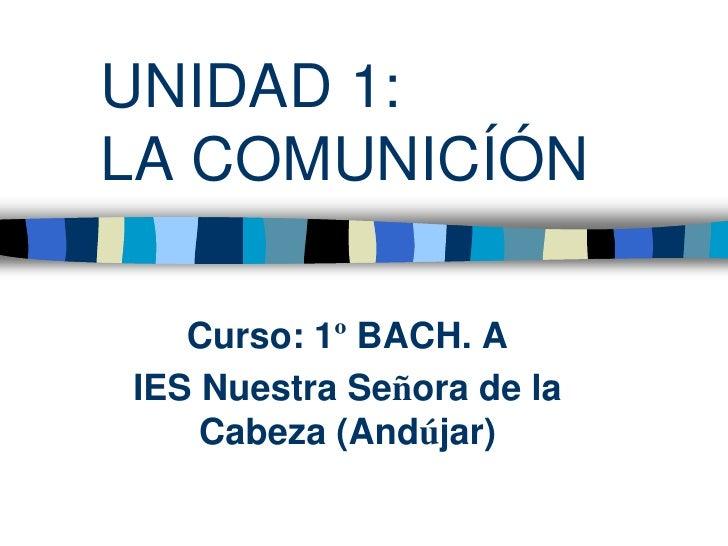 UNIDAD 1:LA COMUNICÍÓN   Curso: 1º BACH. AIES Nuestra Señora de la    Cabeza (Andújar)