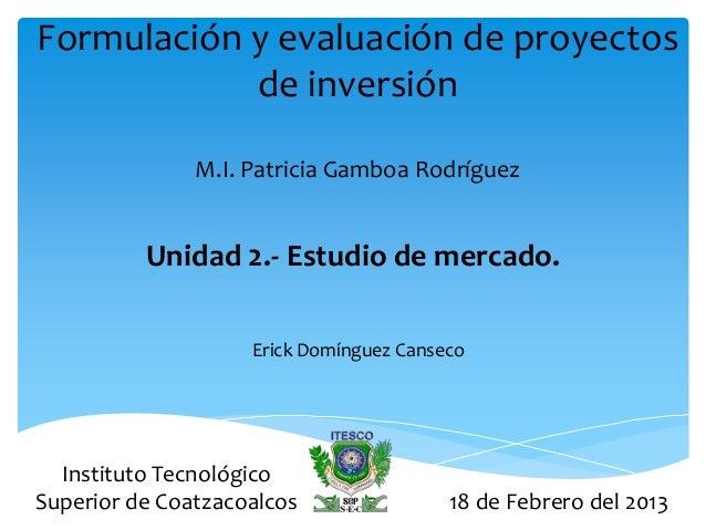 Formulación y evaluación de proyectos            de inversión               M.I. Patricia Gamboa Rodríguez          Unidad...