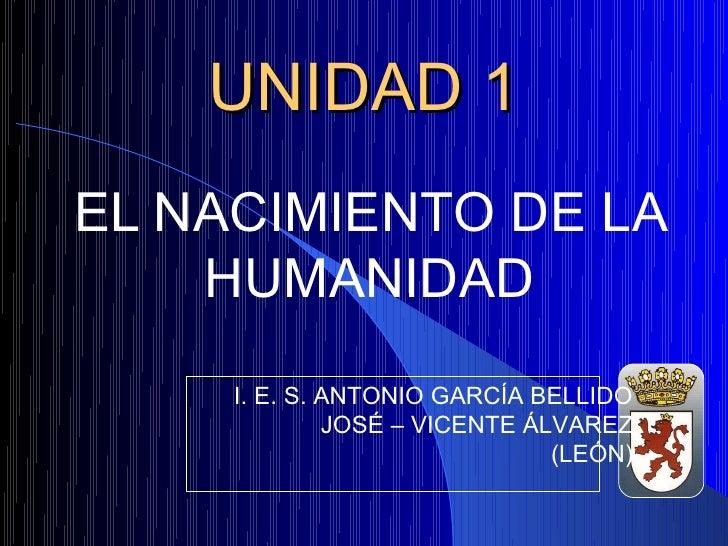 UNIDAD 1EL NACIMIENTO DE LA    HUMANIDAD     I. E. S. ANTONIO GARCÍA BELLIDO              JOSÉ – VICENTE ÁLVAREZ          ...