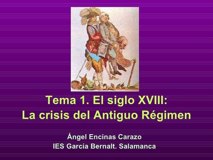 <ul><li>Tema 1. El siglo XVIII: </li></ul><ul><li>La crisis del Antiguo Régimen </li></ul>Ángel Encinas Carazo IES García ...