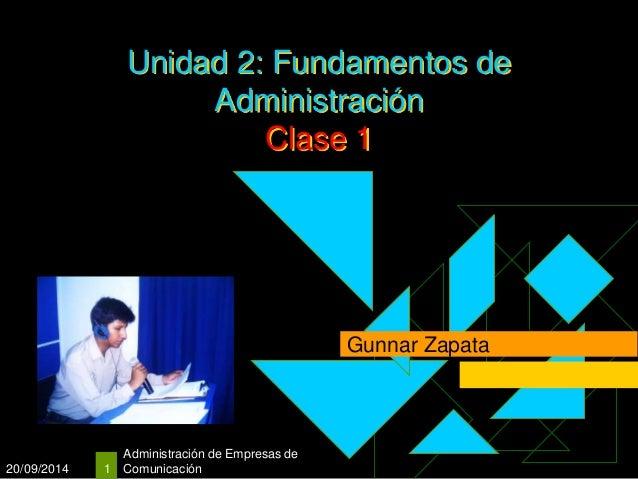 20/09/2014  Unidad 2: Fundamentos de  Administración de Empresas de  1 Comunicación  Administración  Clase 1  Gunnar Zapat...