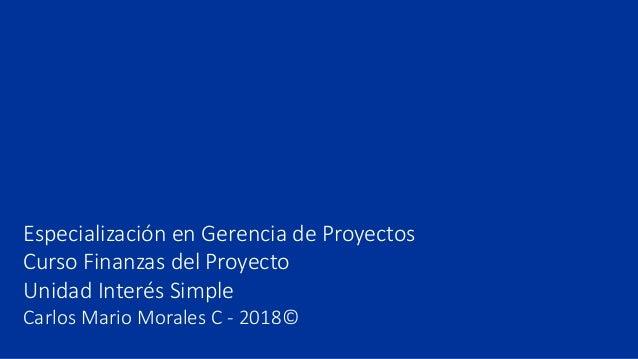 Especialización en Gerencia de Proyectos Curso Finanzas del Proyecto Unidad Interés Simple Carlos Mario Morales C - 2018©