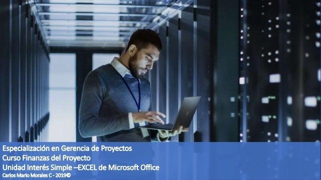 Especialización en Gerencia de Proyectos Curso Finanzas del Proyecto Unidad Interés Simple –EXCEL de Microsoft Office Carl...