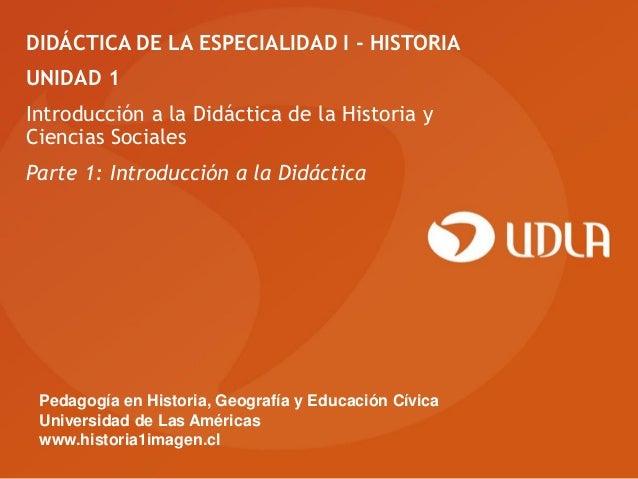 DIDÁCTICA DE LA ESPECIALIDAD I - HISTORIAUNIDAD 1Introducción a la Didáctica de la Historia yCiencias SocialesParte 1: Int...