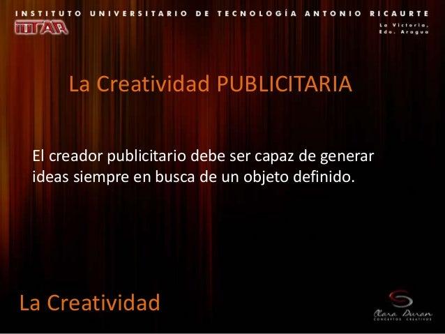 El creador publicitario debe ser capaz de generar ideas siempre en busca de un objeto definido. La Creatividad La Creativi...