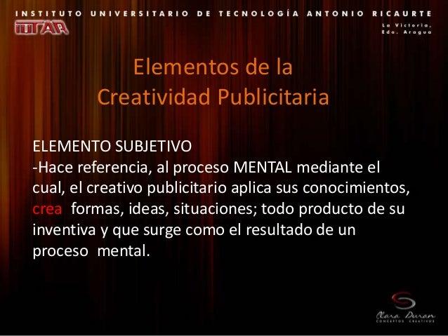 ELEMENTO SUBJETIVO -Hace referencia, al proceso MENTAL mediante el cual, el creativo publicitario aplica sus conocimientos...