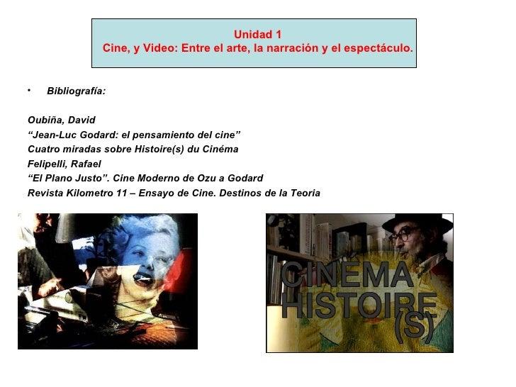 Unidad 1 Cine, y Video: Entre el arte, la narración y el espectáculo. <ul><li>Bibliografía: </li></ul><ul><li>Oubiña, Davi...