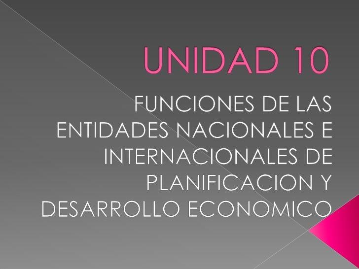 UNIDAD 10<br />FUNCIONES DE LAS ENTIDADES NACIONALES E INTERNACIONALES DE PLANIFICACION Y DESARROLLO ECONOMICO<br />