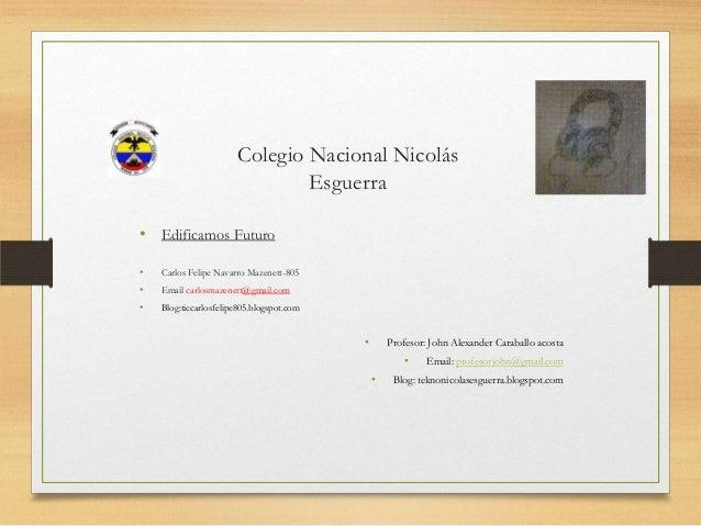 Colegio Nacional Nicolás Esguerra • Edificamos Futuro • Carlos Felipe Navarro Mazenett-805 • Email carlosmazenett@gmail.co...