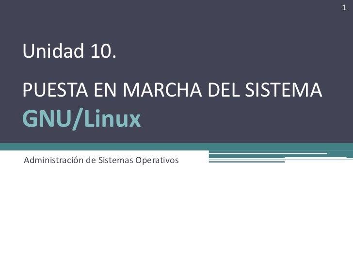1Unidad 10.PUESTA EN MARCHA DEL SISTEMAGNU/LinuxAdministración de Sistemas Operativos